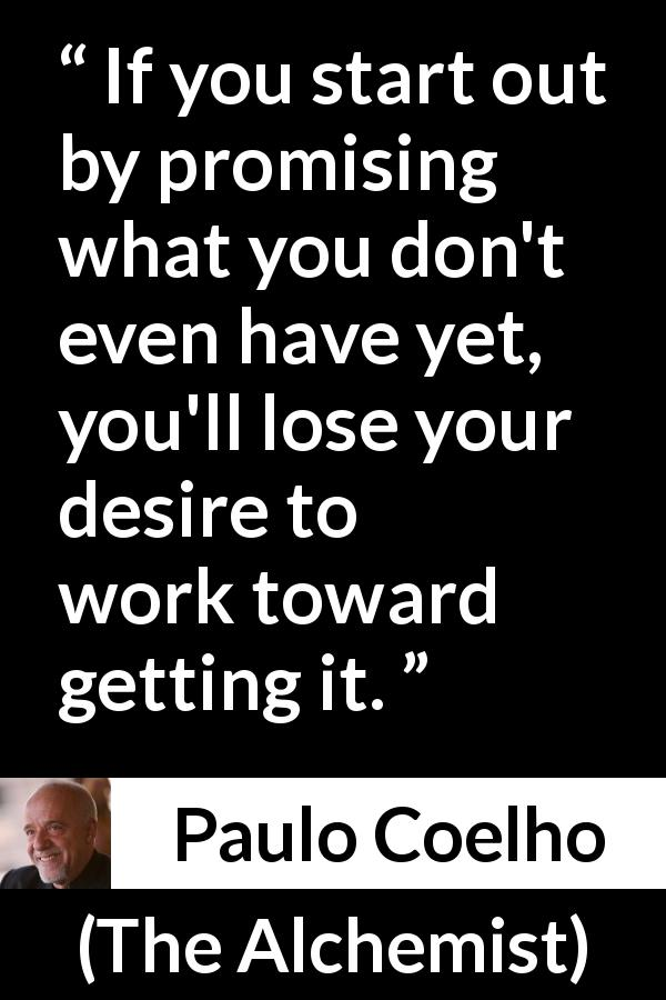 "Paulo Coelho about desire (""The Alchemist"", 1988) - If you start out by promising what you don't even have yet, you'll lose your desire to work toward getting it."