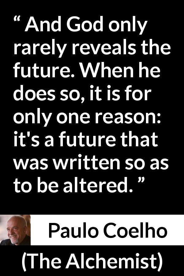 "Paulo Coelho about destiny (""The Alchemist"", 1988) - And God only rarely reveals the future. When he does so, it is for only one reason: it's a future that was written so as to be altered."