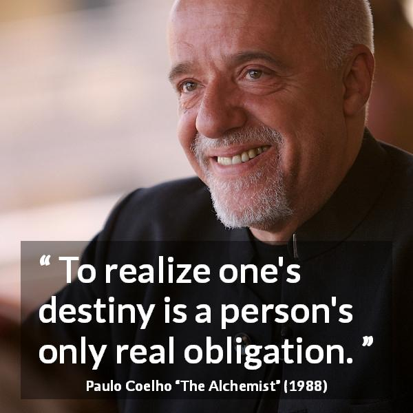 "Paulo Coelho about destiny (""The Alchemist"", 1988) - To realize one's destiny is a person's only real obligation."