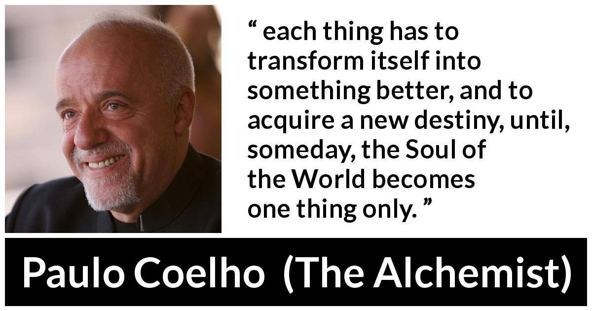 "Paulo Coelho about destiny (""The Alchemist"", 1988) - each thing has to transform itself into something better, and to acquire a new destiny, until, someday, the Soul of the World becomes one thing only."