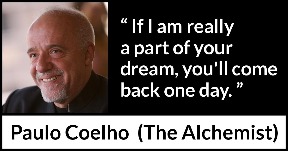 "Paulo Coelho about dream (""The Alchemist"", 1988) - If I am really a part of your dream, you'll come back one day."