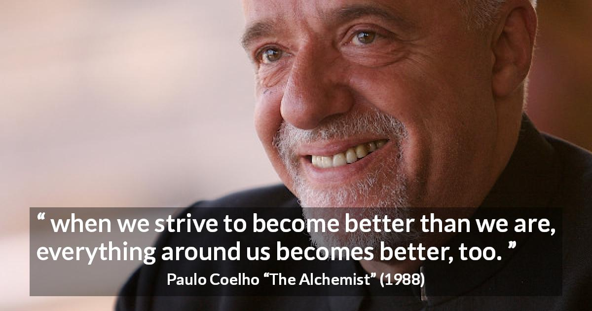 "Paulo Coelho about emulation (""The Alchemist"", 1988) - when we strive to become better than we are, everything around us becomes better, too."