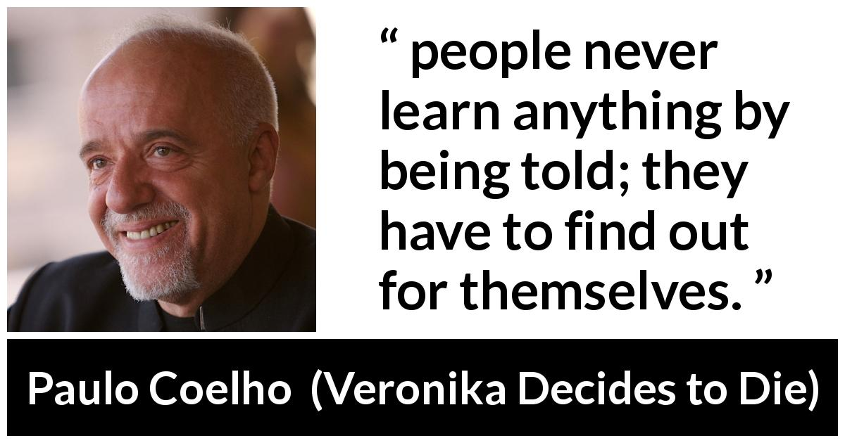 "Paulo Coelho about experience (""Veronika Decides to Die"", 1998) - people never learn anything by being told; they have to find out for themselves."