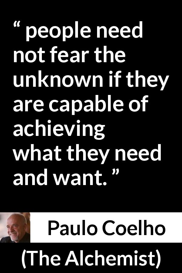 "Paulo Coelho about fear (""The Alchemist"", 1988) - people need not fear the unknown if they are capable of achieving what they need and want."