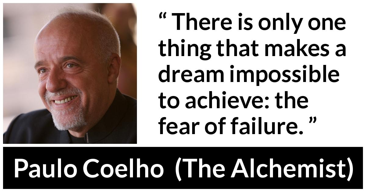 "Paulo Coelho about fear (""The Alchemist"", 1988) - There is only one thing that makes a dream impossible to achieve: the fear of failure."
