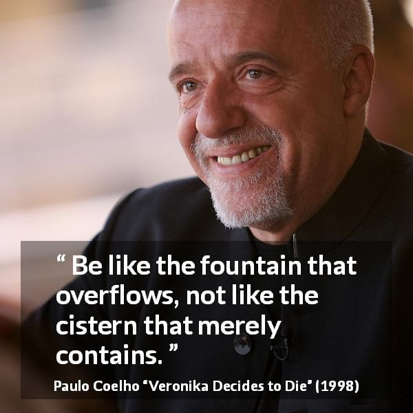 "Paulo Coelho about fountain (""Veronika Decides to Die"", 1998) - Be like the fountain that overflows, not like the cistern that merely contains."