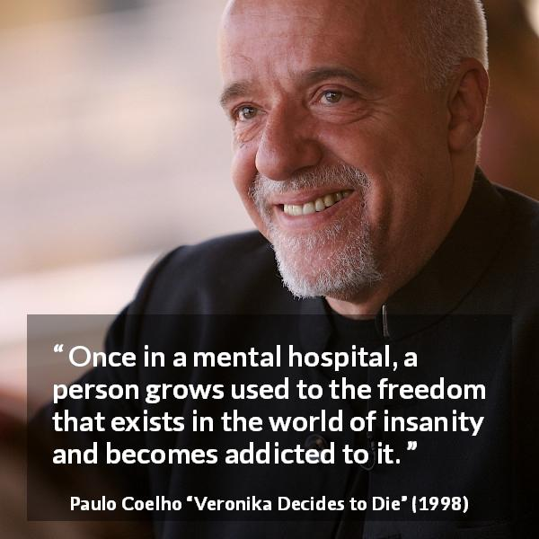 "Paulo Coelho about freedom (""Veronika Decides to Die"", 1998) - Once in a mental hospital, a person grows used to the freedom that exists in the world of insanity and becomes addicted to it."