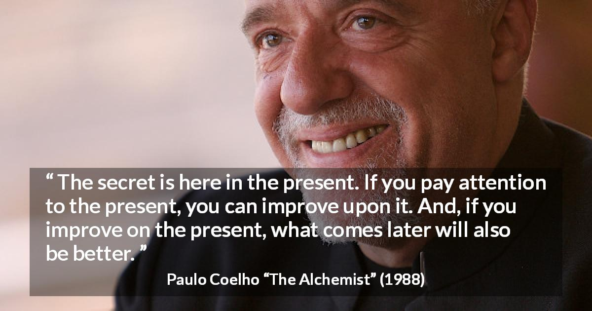 "Paulo Coelho about future (""The Alchemist"", 1988) - The secret is here in the present. If you pay attention to the present, you can improve upon it. And, if you improve on the present, what comes later will also be better."