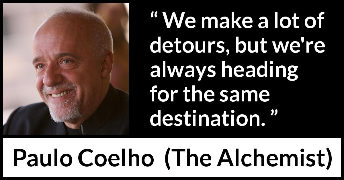 Paulo Coelho - The Alchemist - We make a lot of detours, but we're always heading for the same destination.