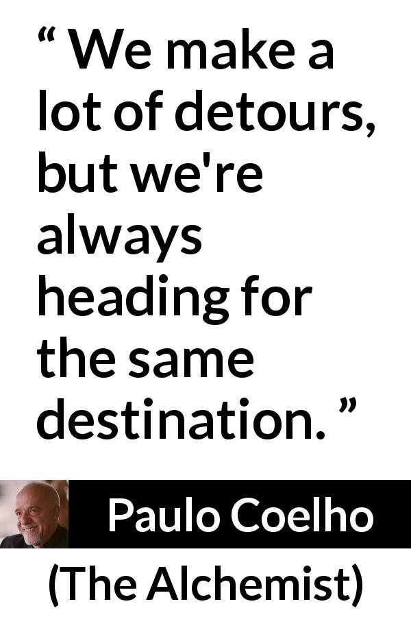 Paulo Coelho quote about goal from The Alchemist (1988) - We make a lot of detours, but we're always heading for the same destination.