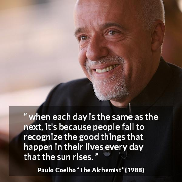 Paulo Coelho quote about good from The Alchemist - when each day is the same as the next, it's because people fail to recognize the good things that happen in their lives every day that the sun rises.