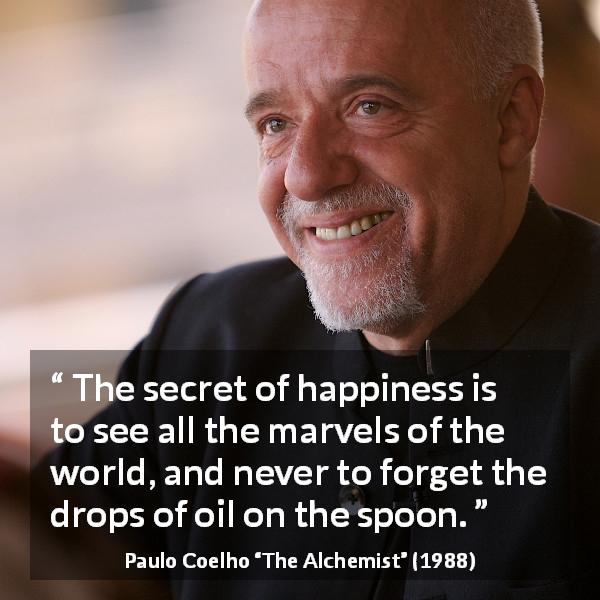 "Paulo Coelho about happiness (""The Alchemist"", 1988) - The secret of happiness is to see all the marvels of the world, and never to forget the drops of oil on the spoon."