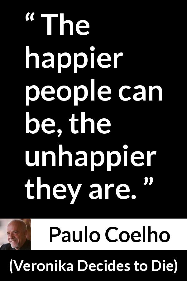 "Paulo Coelho about happiness (""Veronika Decides to Die"", 1998) - The happier people can be, the unhappier they are."