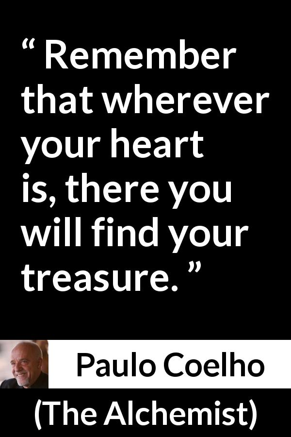 Paulo Coelho quote about heart from The Alchemist (1988) - Remember that wherever your heart is, there you will find your treasure.