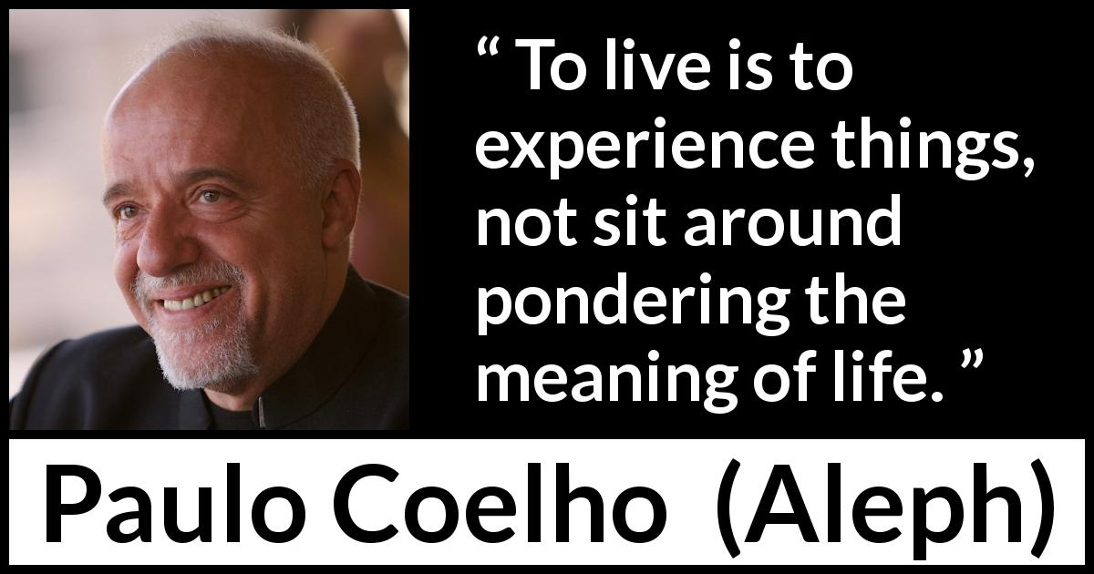 "Paulo Coelho about life (""Aleph"", 2011) - To live is to experience things, not sit around pondering the meaning of life."
