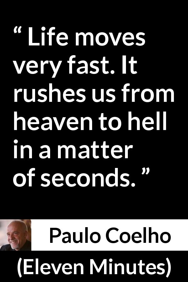 "Paulo Coelho about life (""Eleven Minutes"", 2003) - Life moves very fast. It rushes us from heaven to hell in a matter of seconds."
