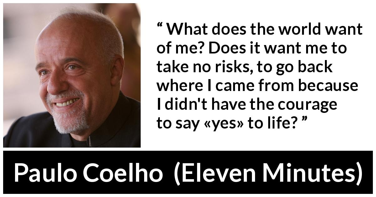 "Paulo Coelho about life (""Eleven Minutes"", 2003) - What does the world want of me? Does it want me to take no risks, to go back where I came from because I didn't have the courage to say «yes» to life?"