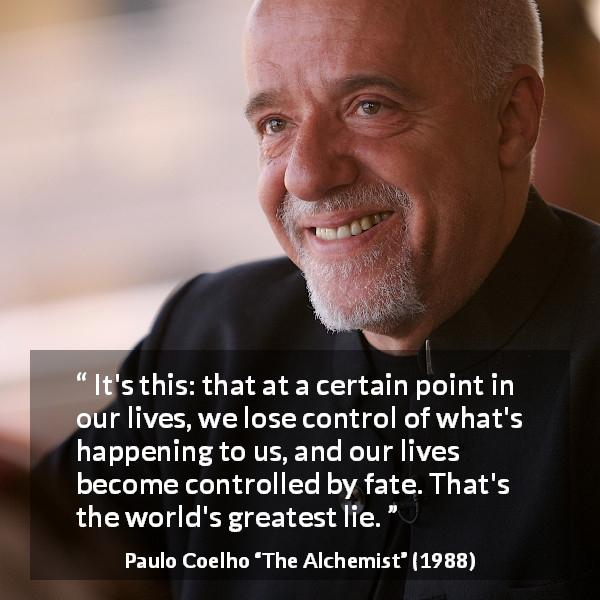 "Paulo Coelho about life (""The Alchemist"", 1988) - It's this: that at a certain point in our lives, we lose control of what's happening to us, and our lives become controlled by fate. That's the world's greatest lie."