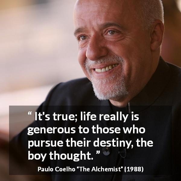Paulo Coelho quote about life from The Alchemist (1988) - It's true; life really is generous to those who pursue their destiny, the boy thought.