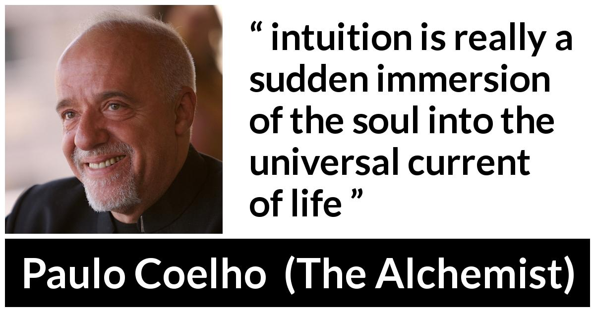 "Paulo Coelho about life (""The Alchemist"", 1988) - intuition is really a sudden immersion of the soul into the universal current of life"