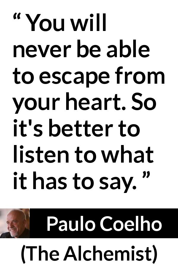 "Paulo Coelho about listening (""The Alchemist"", 1988) - You will never be able to escape from your heart. So it's better to listen to what it has to say."