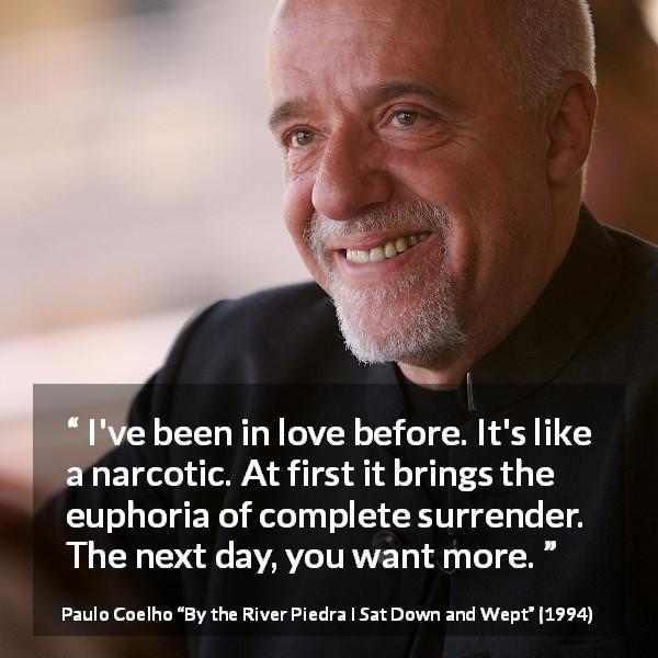 "Paulo Coelho about love (""By the River Piedra I Sat Down and Wept"", 1994) - I've been in love before. It's like a narcotic. At first it brings the euphoria of complete surrender. The next day, you want more."