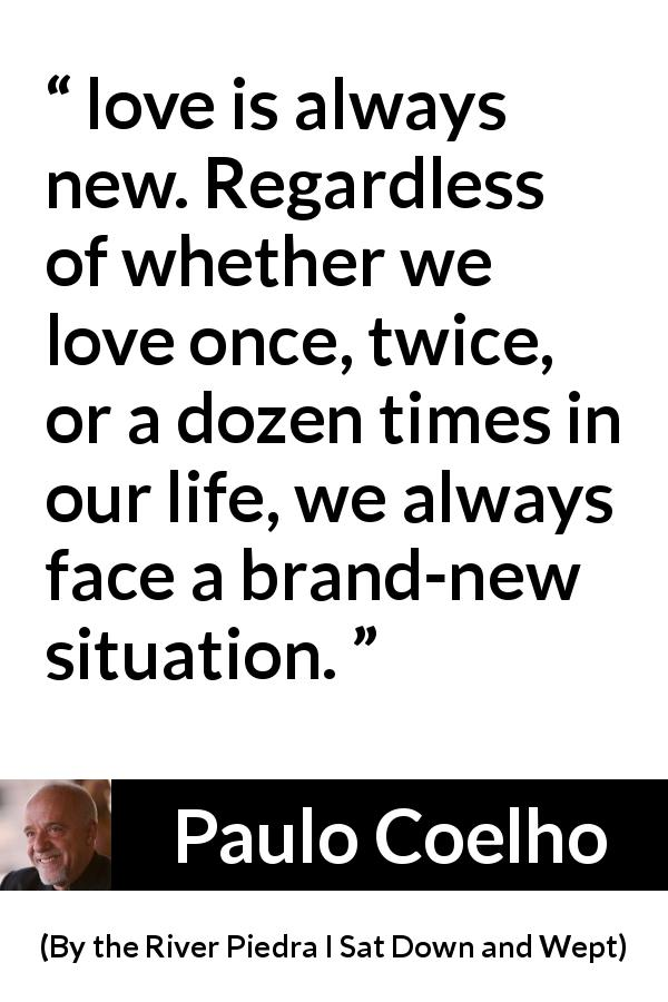"Paulo Coelho about love (""By the River Piedra I Sat Down and Wept"", 1994) - love is always new. Regardless of whether we love once, twice, or a dozen times in our life, we always face a brand-new situation."