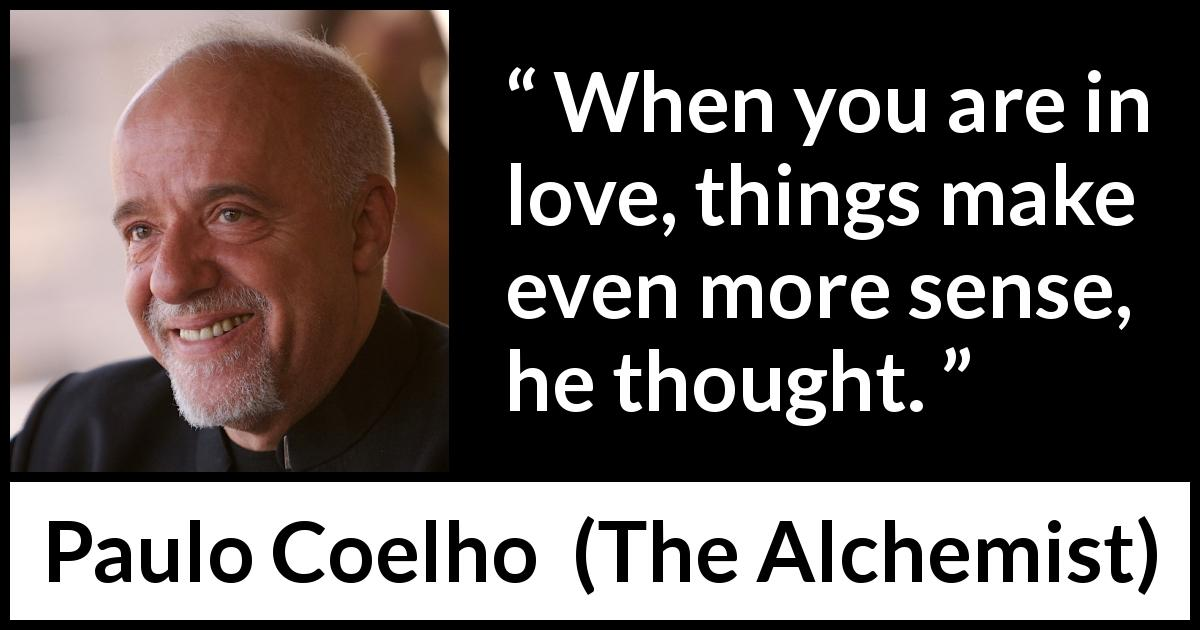 Paulo Coelho - The Alchemist - When you are in love, things make even more sense, he thought.