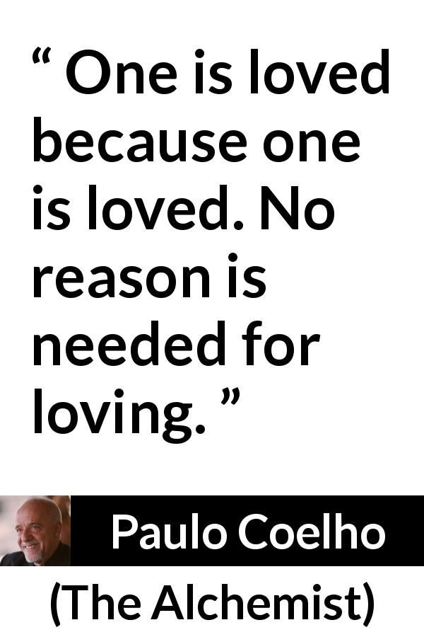 Paulo Coelho quote about love from The Alchemist (1988) - One is loved because one is loved. No reason is needed for loving.