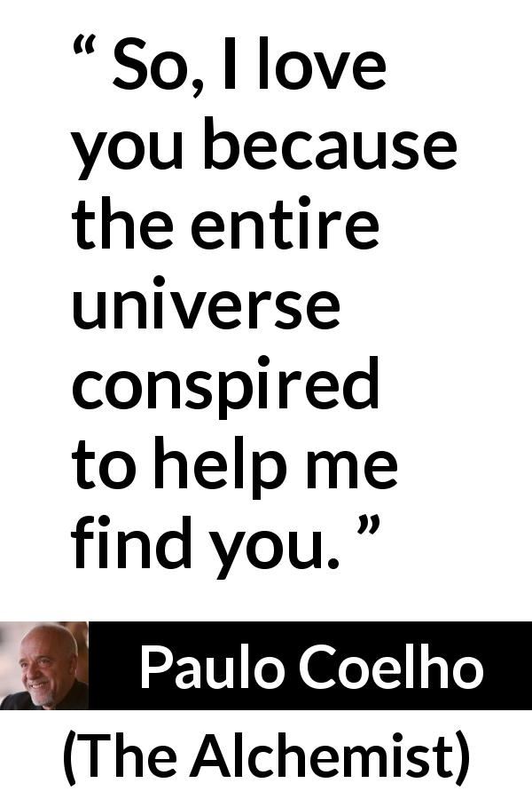 Paulo Coelho quote about love from The Alchemist (1988) - So, I love you because the entire universe conspired to help me find you.