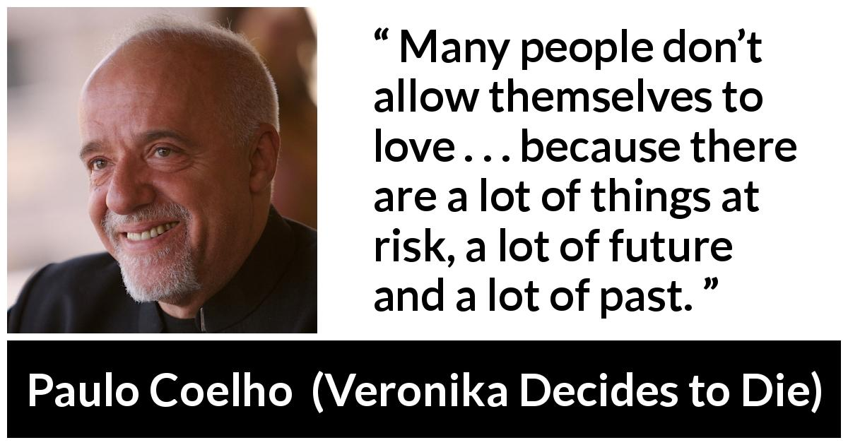 "Paulo Coelho about love (""Veronika Decides to Die"", 1998) - Many people don't allow themselves to love . . . because there are a lot of things at risk, a lot of future and a lot of past."