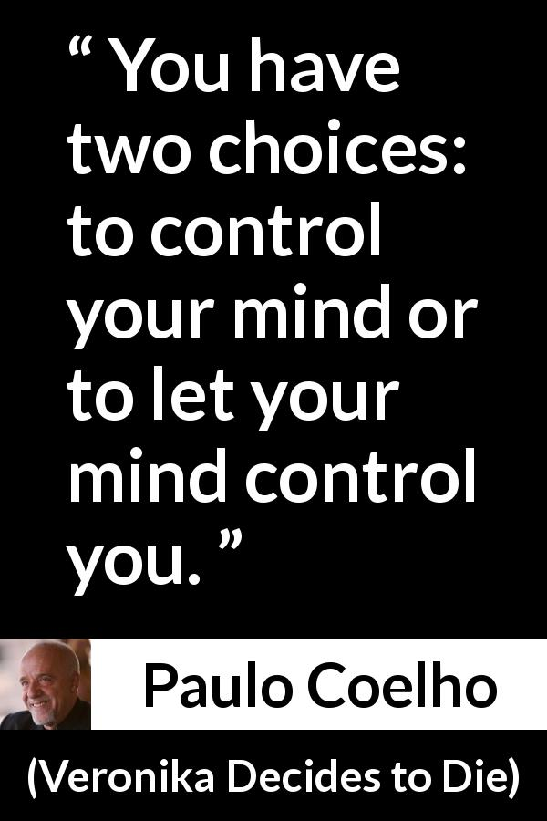 Paulo Coelho quote about mind from Veronika Decides to Die (1998) - You have two choices: to control your mind or to let your mind control you.