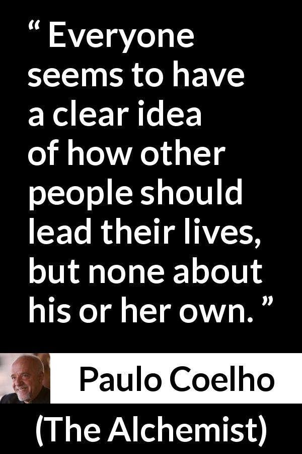 "Paulo Coelho about others (""The Alchemist"", 1988) - Everyone seems to have a clear idea of how other people should lead their lives, but none about his or her own."