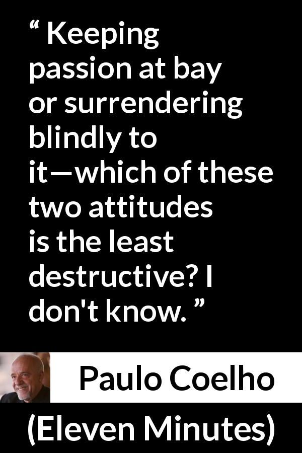 "Paulo Coelho about passion (""Eleven Minutes"", 2003) - Keeping passion at bay or surrendering blindly to it—which of these two attitudes is the least destructive? I don't know."