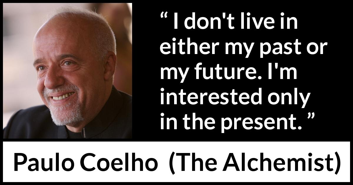 "Paulo Coelho about past (""The Alchemist"", 1988) - I don't live in either my past or my future. I'm interested only in the present."