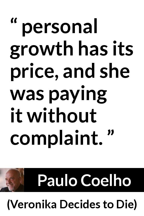 "Paulo Coelho about price (""Veronika Decides to Die"", 1998) - personal growth has its price, and she was paying it without complaint."