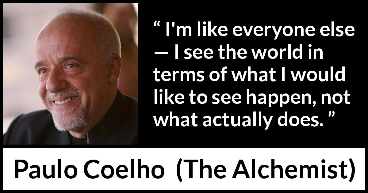 "Paulo Coelho about reality (""The Alchemist"", 1988) - I'm like everyone else — I see the world in terms of what I would like to see happen, not what actually does."