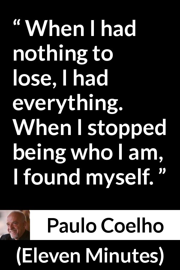 "Paulo Coelho about self (""Eleven Minutes"", 2003) - When I had nothing to lose, I had everything. When I stopped being who I am, I found myself."