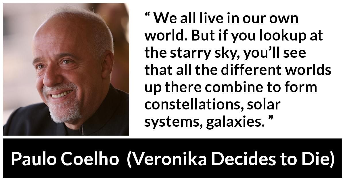 "Paulo Coelho about self (""Veronika Decides to Die"", 1998) - We all live in our own world. But if you lookup at the starry sky, you'll see that all the different worlds up there combine to form constellations, solar systems, galaxies."