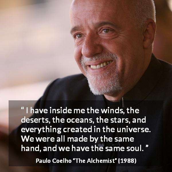 "Paulo Coelho about soul (""The Alchemist"", 1988) - I have inside me the winds, the deserts, the oceans, the stars, and everything created in the universe. We were all made by the same hand, and we have the same soul."