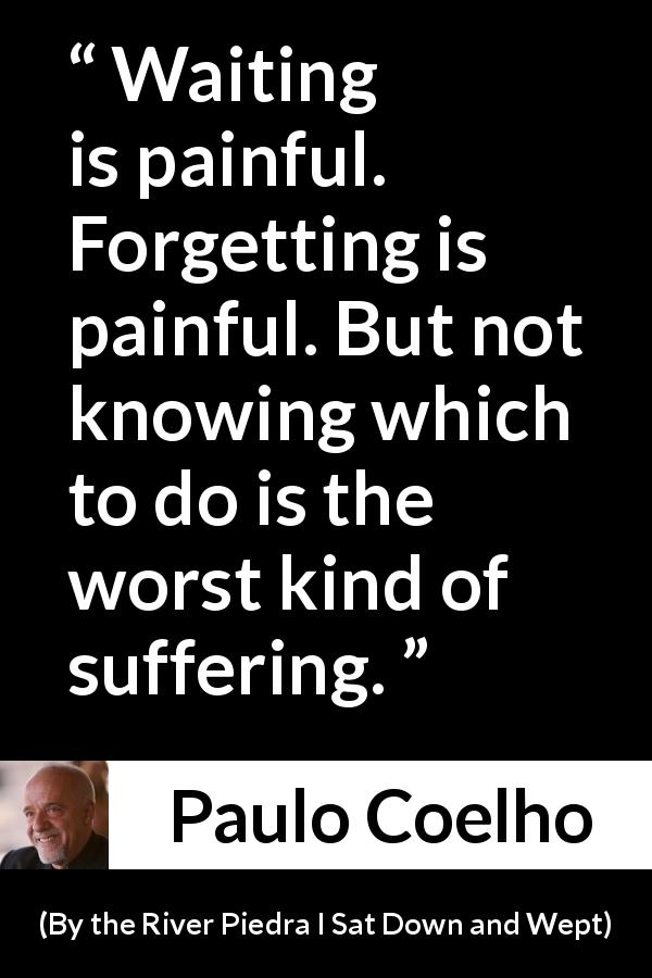 "Paulo Coelho about suffering (""By the River Piedra I Sat Down and Wept"", 1994) - Waiting is painful. Forgetting is painful. But not knowing which to do is the worst kind of suffering."