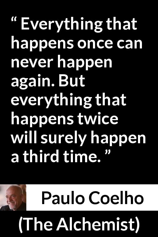 "Paulo Coelho about time (""The Alchemist"", 1988) - Everything that happens once can never happen again. But everything that happens twice will surely happen a third time."