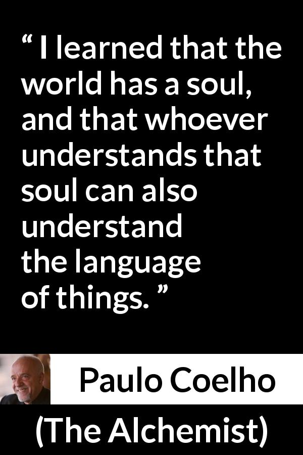 Paulo Coelho quote about understanding from The Alchemist (1988) - I learned that the world has a soul, and that whoever understands that soul can also understand the language of things.