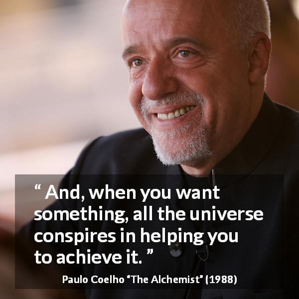 Paulo Coelho quote about will from The Alchemist (1988) - And, when you want something, all the universe conspires in helping you to achieve it.