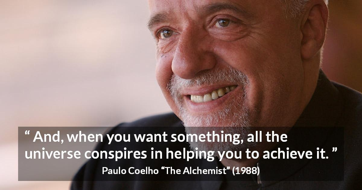 "Paulo Coelho about will (""The Alchemist"", 1988) - And, when you want something, all the universe conspires in helping you to achieve it."