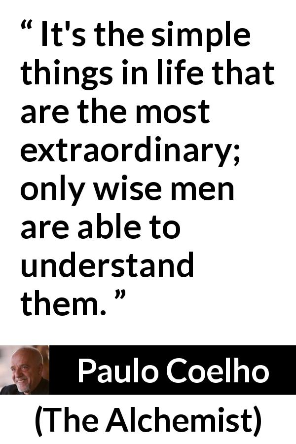 "Paulo Coelho about wisdom (""The Alchemist"", 1988) - It's the simple things in life that are the most extraordinary; only wise men are able to understand them."