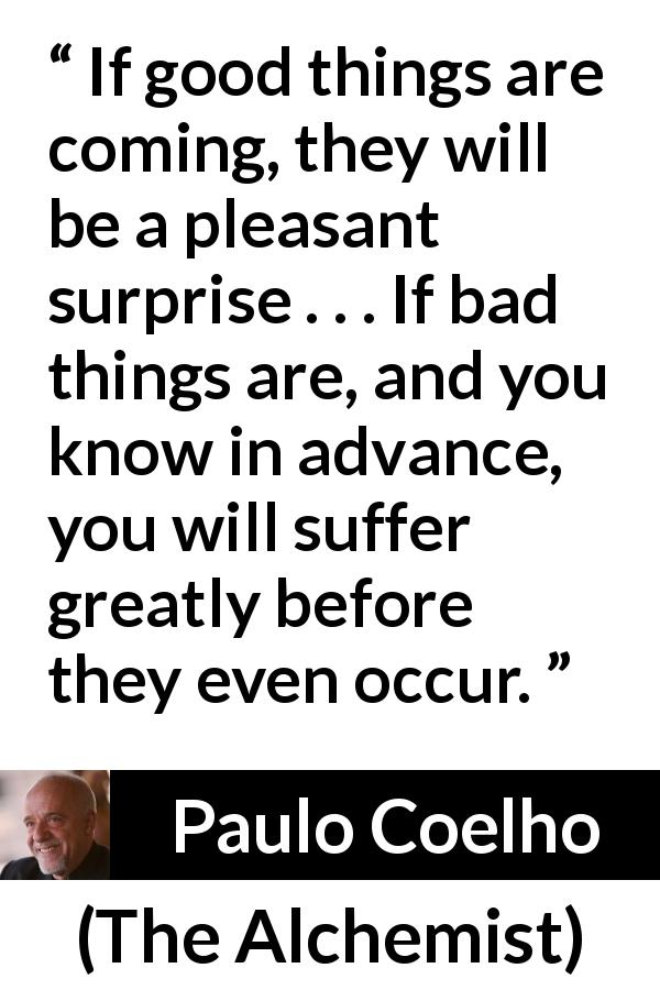 "Paulo Coelho about worry (""The Alchemist"", 1988) - If good things are coming, they will be a pleasant surprise . . . If bad things are, and you know in advance, you will suffer greatly before they even occur."
