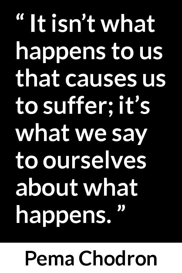 Pema Chodron - It isn't what happens to us that causes us to suffer; it's what we say to ourselves about what happens.