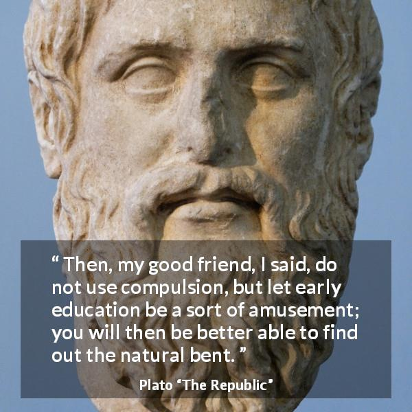 Plato quote about amusement from The Republic - Then, my good friend, I said, do not use compulsion, but let early education be a sort of amusement; you will then be better able to find out the natural bent.