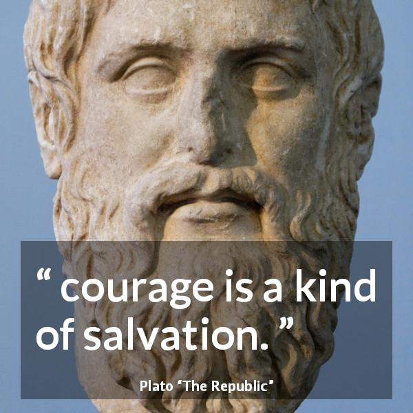 "Plato about courage (""The Republic"") - I mean that courage is a kind of salvation."